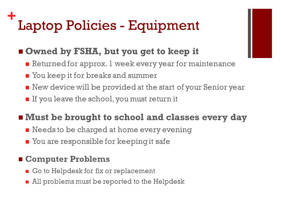 + Laptop Policies - Equipment Owned by FSHA, but you get to keep it Returned for approx. 1 week every year for maintenance You keep it for breaks and