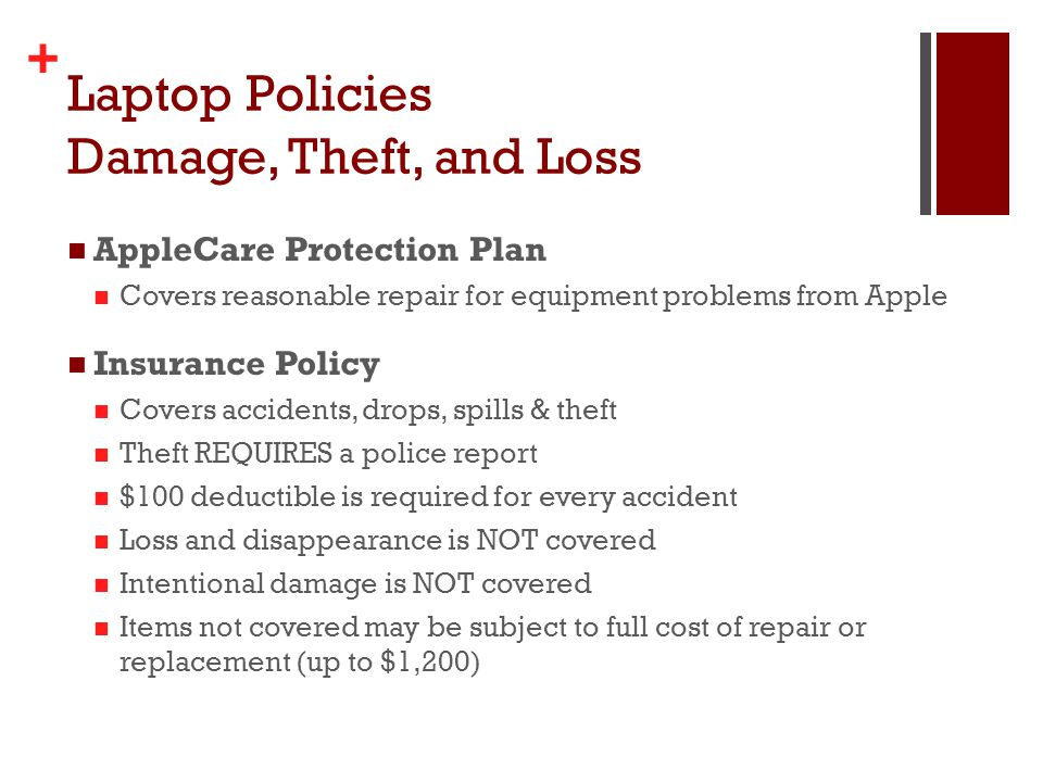 + Laptop Policies Damage, Theft, and Loss AppleCare Protection Plan Covers reasonable repair for equipment problems from Apple Insurance Policy Covers accidents, drops, spills & theft Theft REQUIRES a police report $100 deductible is required for every accident Loss and disappearance is NOT covered Intentional damage is NOT covered Items not covered may be subject to full cost of repair or replacement (up to $1,200)