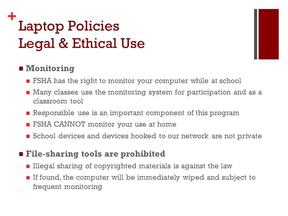 + Laptop Policies Legal & Ethical Use Monitoring FSHA has the right to monitor your computer while at school Many classes use the monitoring system for participation and as a classroom tool Responsible use is an important component of this program FSHA CANNOT monitor your use at home School devices and devices hooked to our network are not private File-sharing tools are prohibited Illegal sharing of copyrighted materials is against the law If found, the computer will be immediately wiped and subject to frequent monitoring