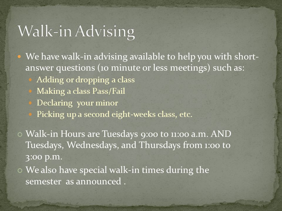 We have walk-in advising available to help you with short- answer questions (10 minute or less meetings) such as: Adding or dropping a class Making a
