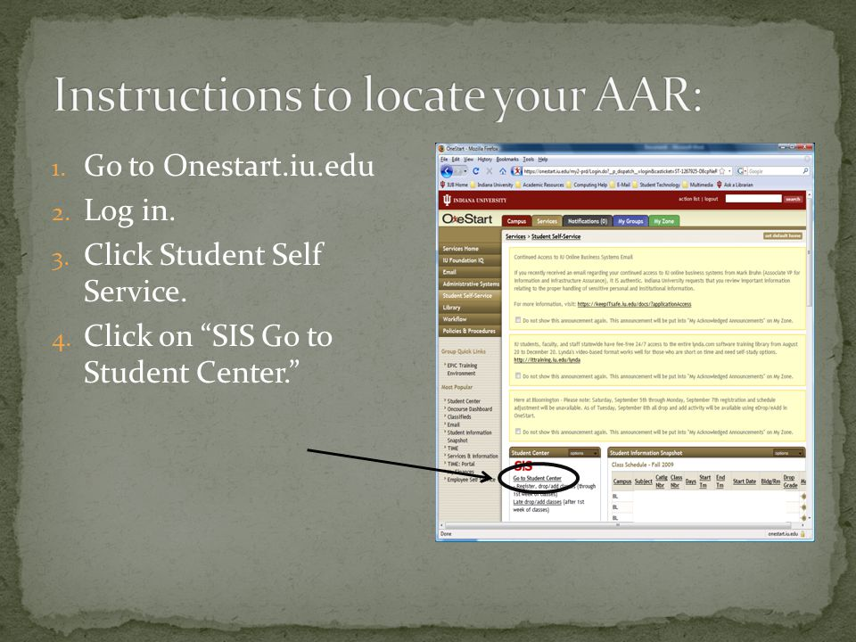 1. Go to Onestart.iu.edu 2. Log in. 3. Click Student Self Service. 4. Click on SIS Go to Student Center.