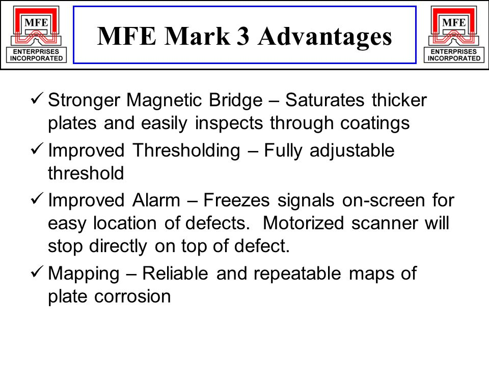 Stronger Magnetic Bridge – Saturates thicker plates and easily inspects through coatings Improved Thresholding – Fully adjustable threshold Improved Alarm – Freezes signals on-screen for easy location of defects.
