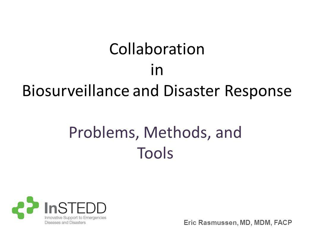 Collaboration in Biosurveillance and Disaster Response Problems, Methods, and Tools Eric Rasmussen, MD, MDM, FACP