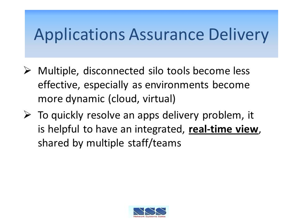 Applications Assurance Delivery Multiple, disconnected silo tools become less effective, especially as environments become more dynamic (cloud, virtual) To quickly resolve an apps delivery problem, it is helpful to have an integrated, real-time view, shared by multiple staff/teams