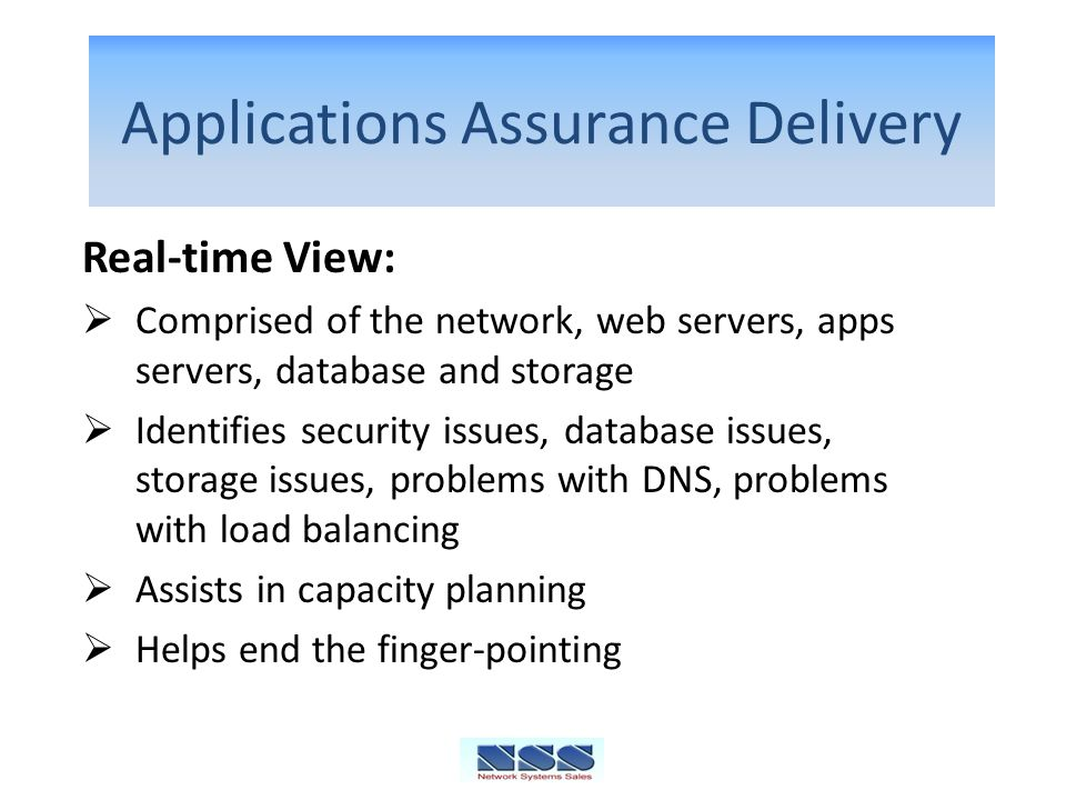 Applications Assurance Delivery Real-time View: Comprised of the network, web servers, apps servers, database and storage Identifies security issues, database issues, storage issues, problems with DNS, problems with load balancing Assists in capacity planning Helps end the finger-pointing