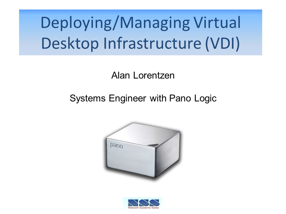 Deploying/Managing Virtual Desktop Infrastructure (VDI) Alan Lorentzen Systems Engineer with Pano Logic