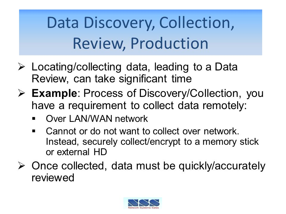 Data Discovery, Collection, Review, Production Locating/collecting data, leading to a Data Review, can take significant time Example: Process of Discovery/Collection, you have a requirement to collect data remotely: Over LAN/WAN network Cannot or do not want to collect over network.