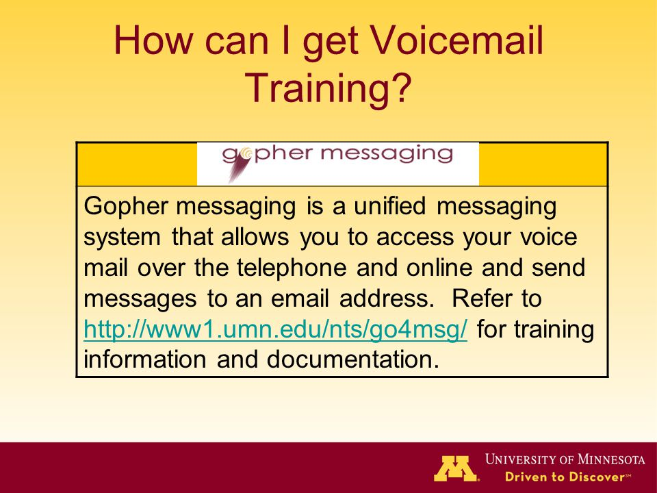 How can I get Voicemail Training? Gopher messaging is a unified messaging system that allows you to access your voice mail over the telephone and onli