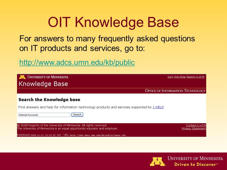 OIT Knowledge Base For answers to many frequently asked questions on IT products and services, go to: http://www.adcs.umn.edu/kb/public