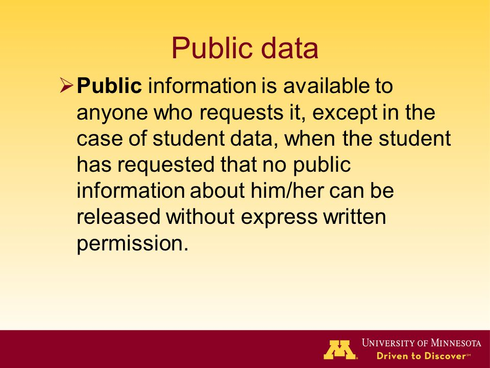 Public data Public information is available to anyone who requests it, except in the case of student data, when the student has requested that no publ
