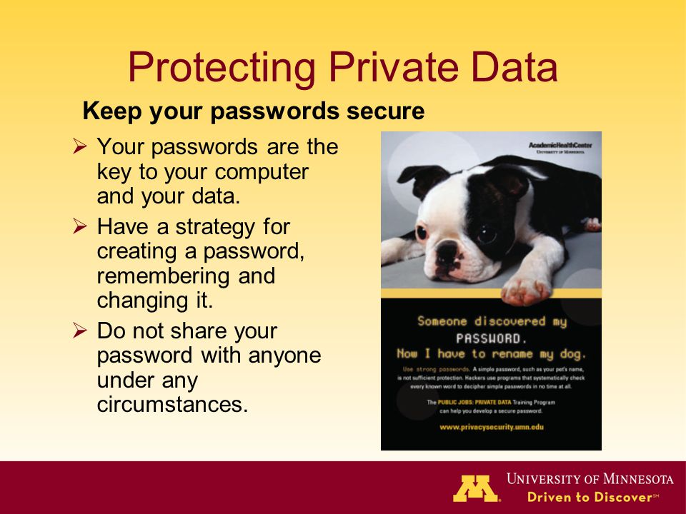 Protecting Private Data Your passwords are the key to your computer and your data. Have a strategy for creating a password, remembering and changing i