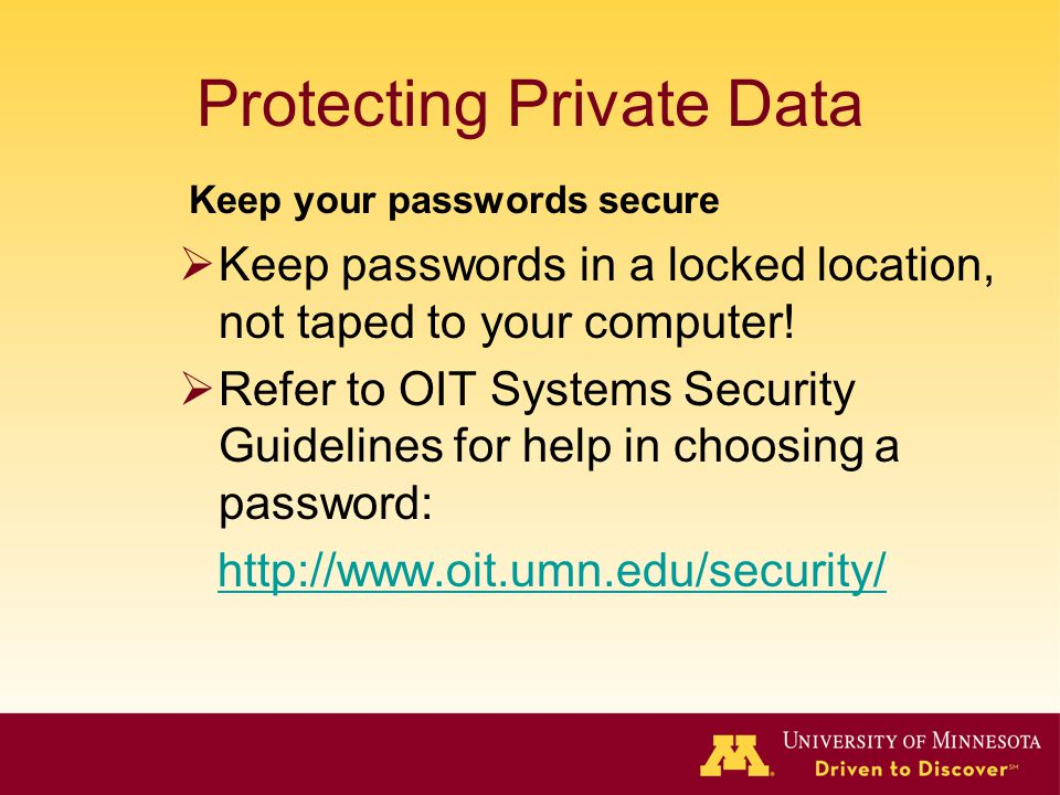 Protecting Private Data Keep passwords in a locked location, not taped to your computer! Refer to OIT Systems Security Guidelines for help in choosing