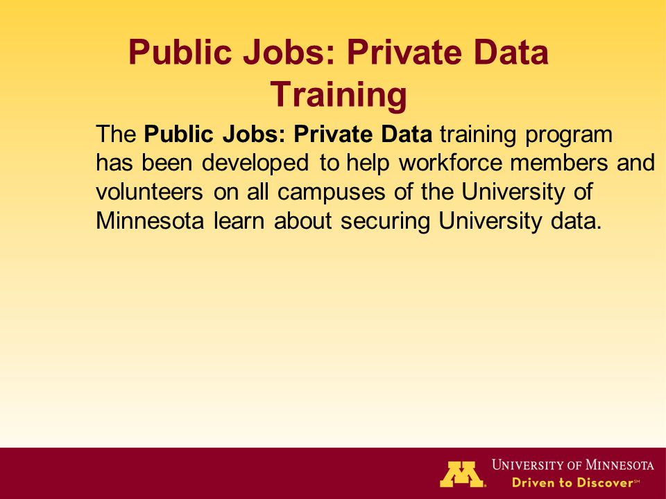 Public Jobs: Private Data Training The Public Jobs: Private Data training program has been developed to help workforce members and volunteers on all campuses of the University of Minnesota learn about securing University data.