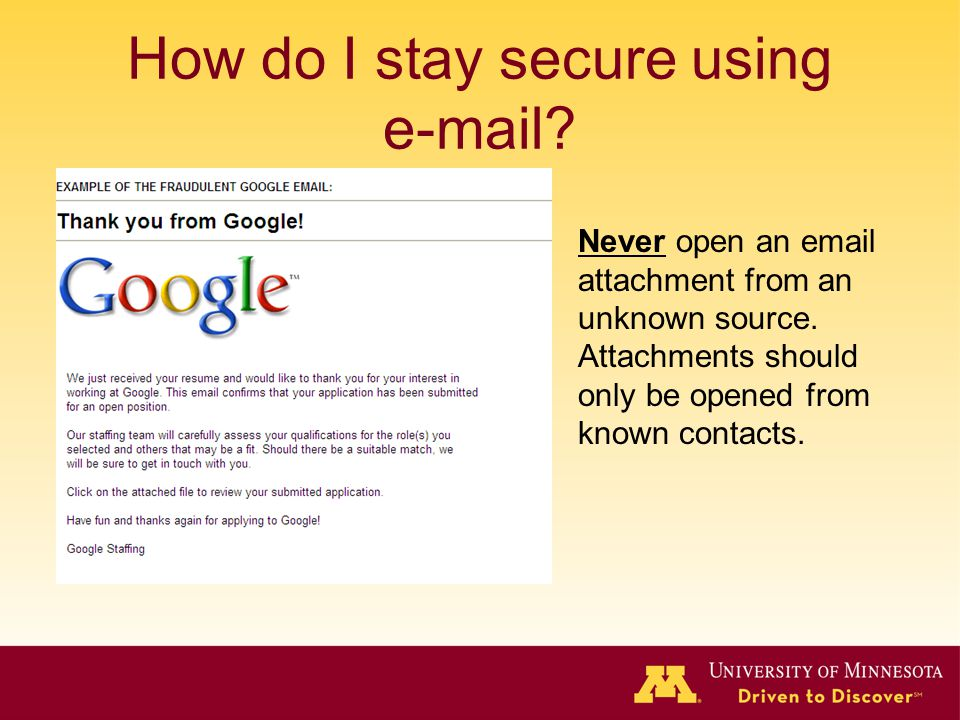 How do I stay secure using e-mail? Never open an email attachment from an unknown source. Attachments should only be opened from known contacts.