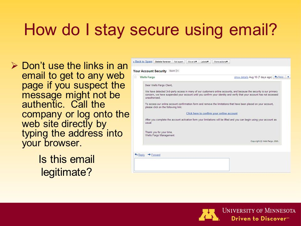 How do I stay secure using email? Dont use the links in an email to get to any web page if you suspect the message might not be authentic. Call the co