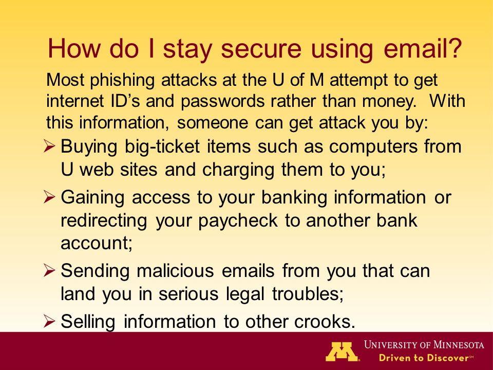 How do I stay secure using email? Buying big-ticket items such as computers from U web sites and charging them to you; Gaining access to your banking