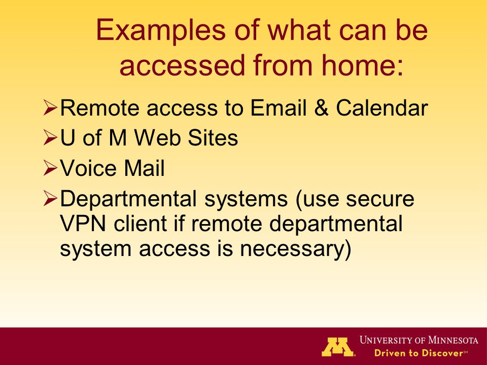 Examples of what can be accessed from home: Remote access to Email & Calendar U of M Web Sites Voice Mail Departmental systems (use secure VPN client