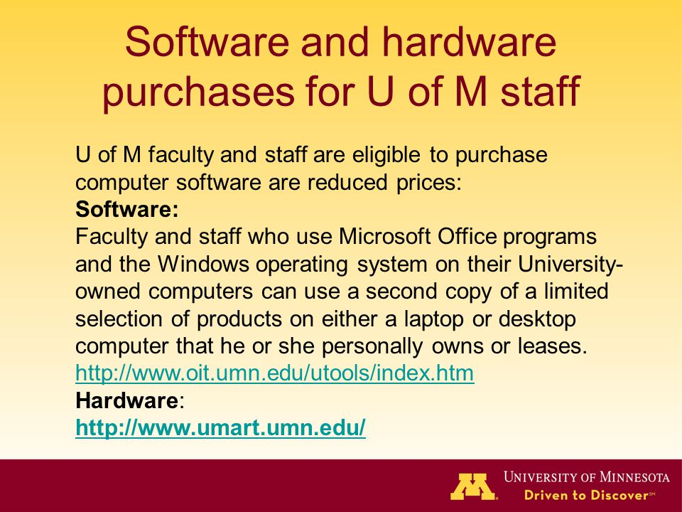 Software and hardware purchases for U of M staff U of M faculty and staff are eligible to purchase computer software are reduced prices: Software: Faculty and staff who use Microsoft Office programs and the Windows operating system on their University- owned computers can use a second copy of a limited selection of products on either a laptop or desktop computer that he or she personally owns or leases.