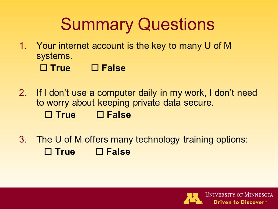 Summary Questions 1.Your internet account is the key to many U of M systems. True False 2.If I dont use a computer daily in my work, I dont need to wo