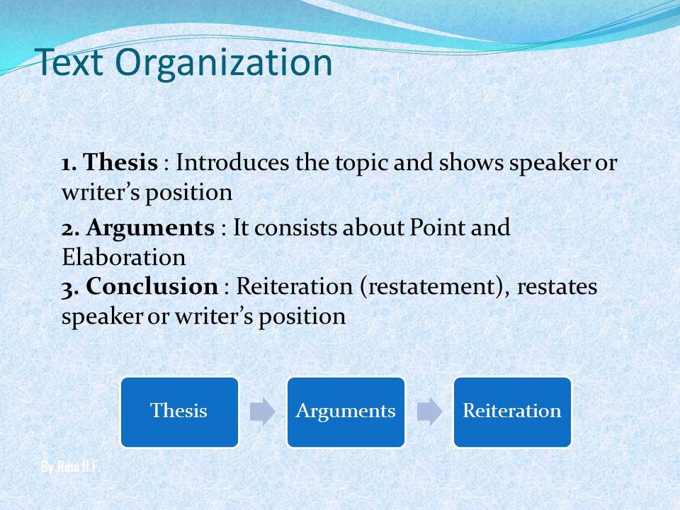 Text Organization 1. Thesis : Introduces the topic and shows speaker or writers position 2. Arguments : It consists about Point and Elaboration 3. Con