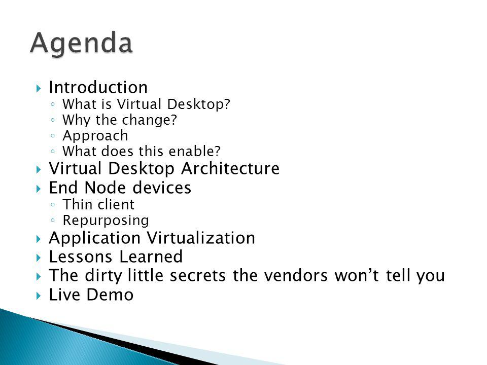 Introduction What is Virtual Desktop? Why the change? Approach What does this enable? Virtual Desktop Architecture End Node devices Thin client Repurp