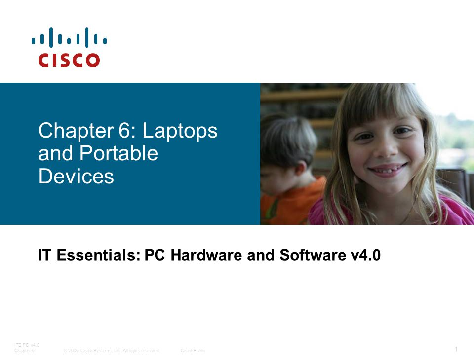 © 2006 Cisco Systems, Inc. All rights reserved.Cisco Public ITE PC v4.0 Chapter 6 1 Chapter 6: Laptops and Portable Devices IT Essentials: PC Hardware