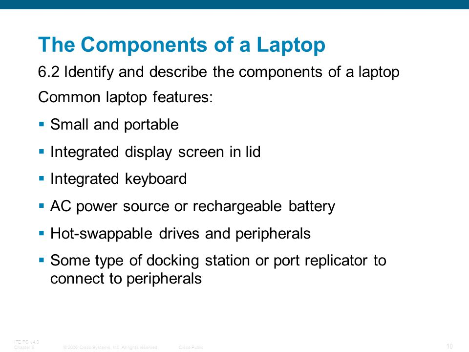© 2006 Cisco Systems, Inc. All rights reserved.Cisco Public ITE PC v4.0 Chapter 6 10 The Components of a Laptop Common laptop features: Small and port
