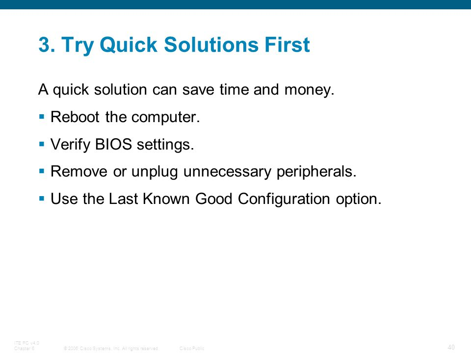 © 2006 Cisco Systems, Inc. All rights reserved.Cisco Public ITE PC v4.0 Chapter 6 40 3. Try Quick Solutions First A quick solution can save time and m