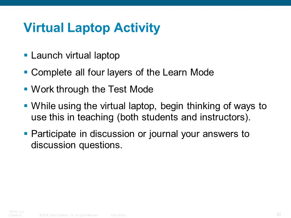 © 2006 Cisco Systems, Inc. All rights reserved.Cisco Public ITE PC v4.0 Chapter 6 50 Virtual Laptop Activity Launch virtual laptop Complete all four l