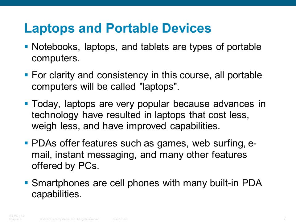 © 2006 Cisco Systems, Inc. All rights reserved.Cisco Public ITE PC v4.0 Chapter 6 7 Laptops and Portable Devices Notebooks, laptops, and tablets are t