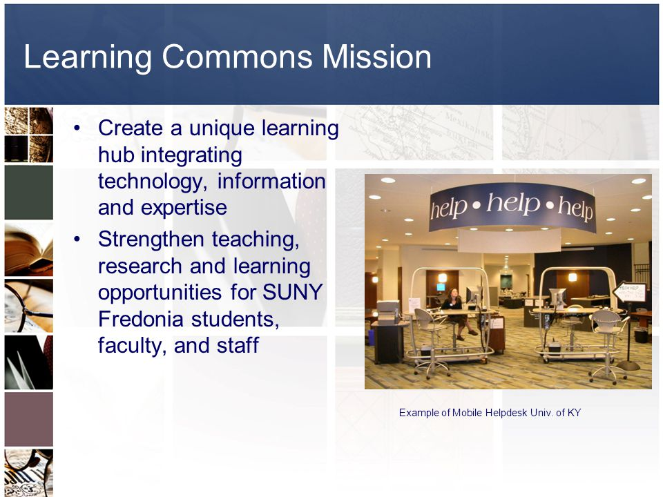 Learning Commons Mission Create a unique learning hub integrating technology, information and expertise Strengthen teaching, research and learning opportunities for SUNY Fredonia students, faculty, and staff Example of Mobile Helpdesk Univ.