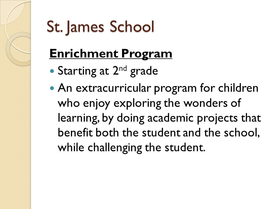 St. James School Enrichment Program Starting at 2 nd grade An extracurricular program for children who enjoy exploring the wonders of learning, by doi