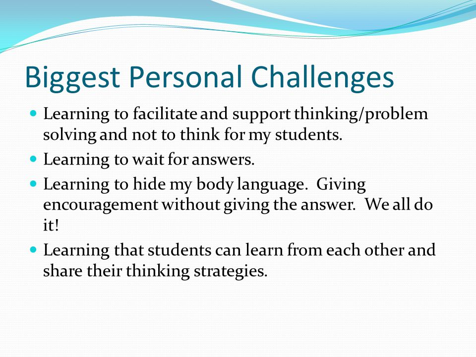 Biggest Personal Challenges Learning to facilitate and support thinking/problem solving and not to think for my students. Learning to wait for answers