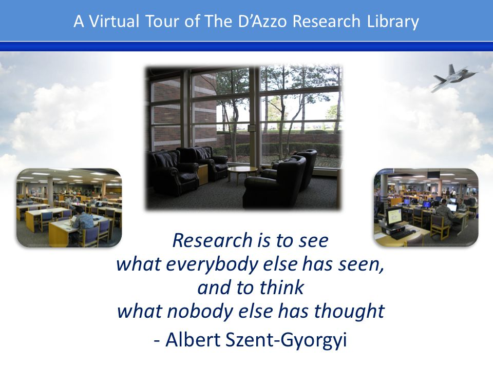 A Virtual Tour of The DAzzo Research Library Research is to see what everybody else has seen, and to think what nobody else has thought - Albert Szent