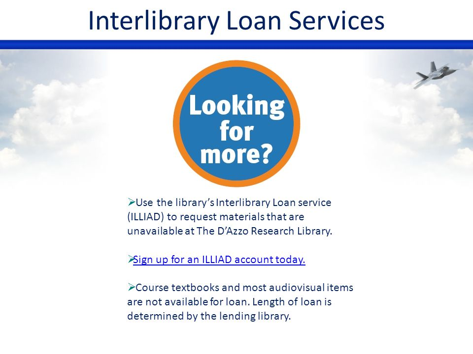 Interlibrary Loan Services Use the librarys Interlibrary Loan service (ILLIAD) to request materials that are unavailable at The DAzzo Research Library