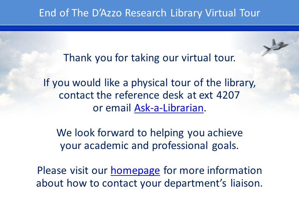 End of The DAzzo Research Library Virtual Tour Thank you for taking our virtual tour. If you would like a physical tour of the library, contact the re