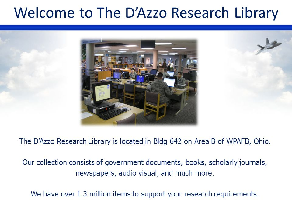 Welcome to The DAzzo Research Library The DAzzo Research Library is located in Bldg 642 on Area B of WPAFB, Ohio. Our collection consists of governmen