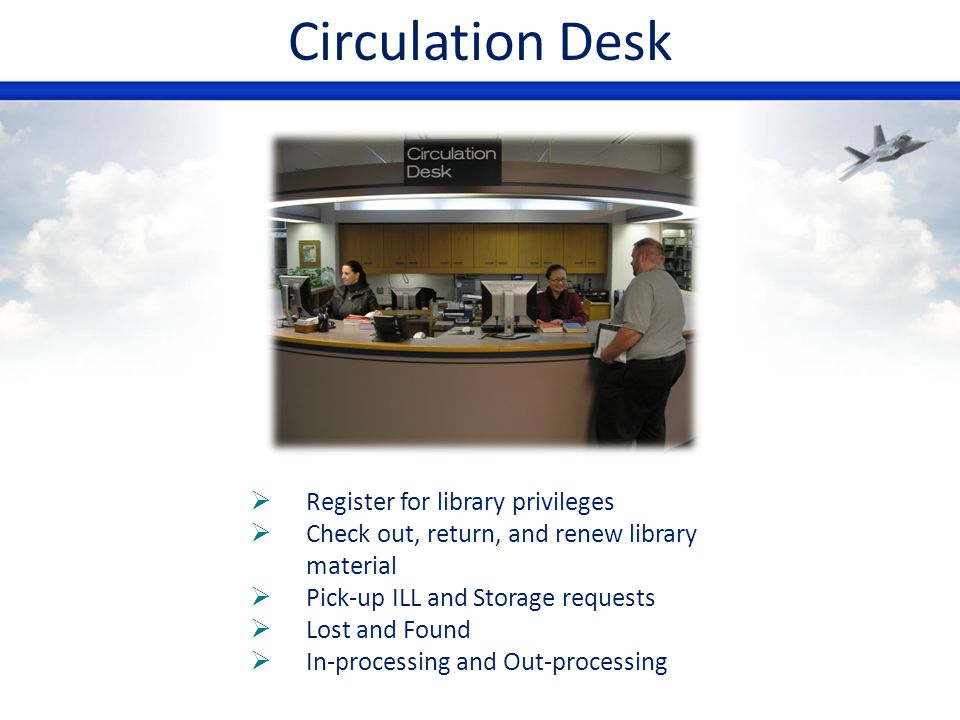 Circulation Desk Register for library privileges Check out, return, and renew library material Pick-up ILL and Storage requests Lost and Found In-proc