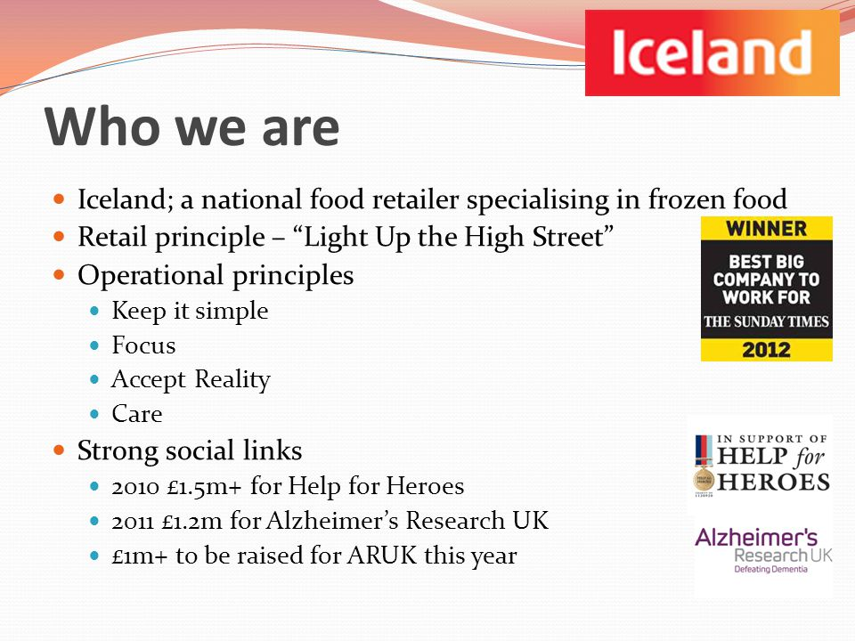 Who we are Iceland; a national food retailer specialising in frozen food Retail principle – Light Up the High Street Operational principles Keep it simple Focus Accept Reality Care Strong social links 2010 £1.5m+ for Help for Heroes 2011 £1.2m for Alzheimers Research UK £1m+ to be raised for ARUK this year