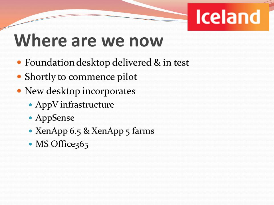 Where are we now Foundation desktop delivered & in test Shortly to commence pilot New desktop incorporates AppV infrastructure AppSense XenApp 6.5 & XenApp 5 farms MS Office365