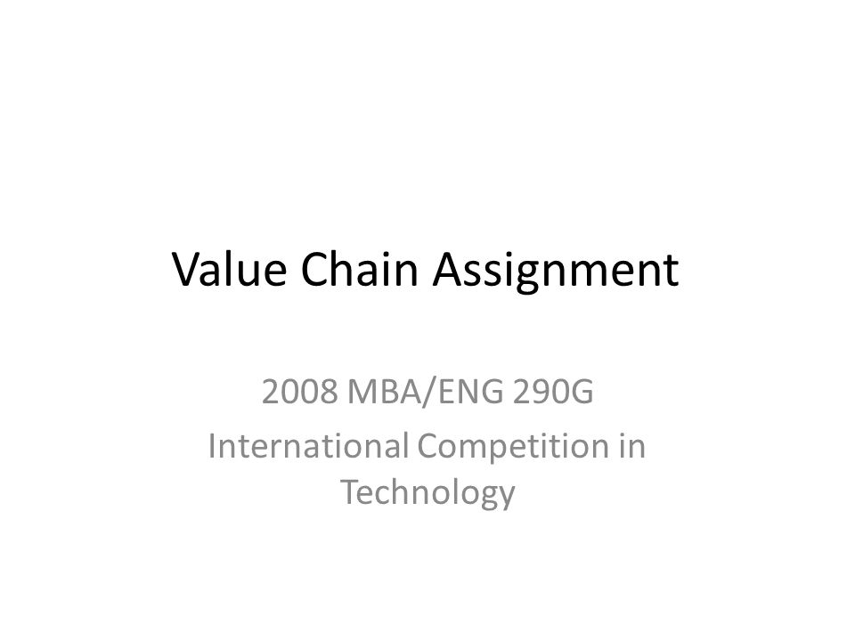 Value Chain Assignment 2008 MBA/ENG 290G International Competition in Technology
