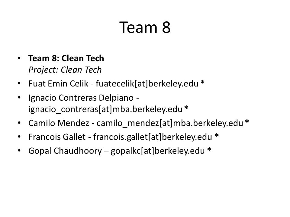 Team 8 Team 8: Clean Tech Project: Clean Tech Fuat Emin Celik - fuatecelik[at]berkeley.edu * Ignacio Contreras Delpiano - ignacio_contreras[at]mba.ber