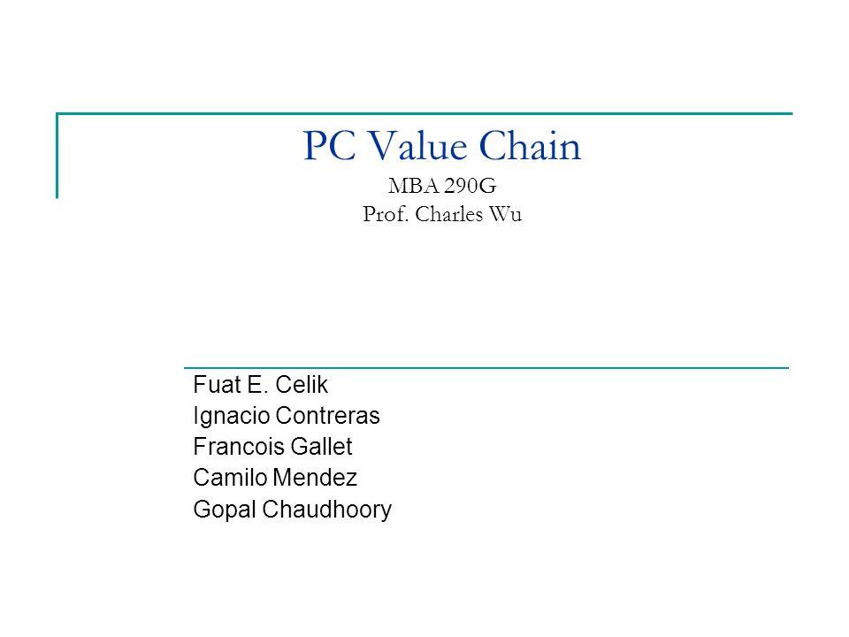 PC Value Chain MBA 290G Prof. Charles Wu Fuat E. Celik Ignacio Contreras Francois Gallet Camilo Mendez Gopal Chaudhoory