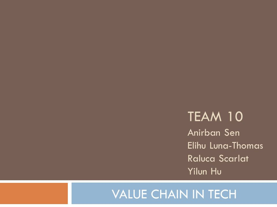 TEAM 10 Anirban Sen Elihu Luna-Thomas Raluca Scarlat Yilun Hu VALUE CHAIN IN TECH