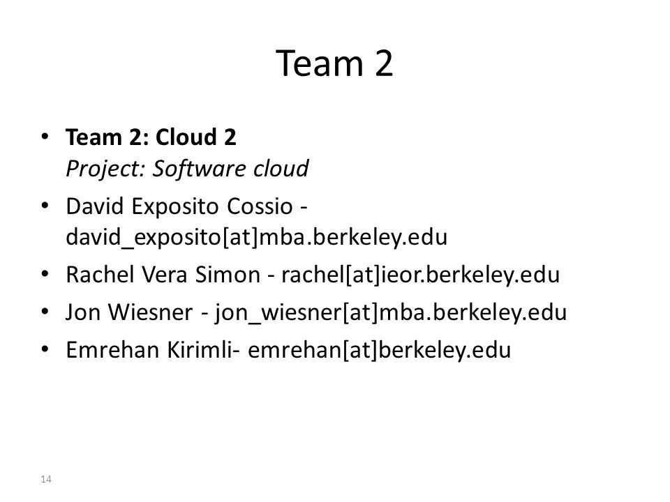Team 2 Team 2: Cloud 2 Project: Software cloud David Exposito Cossio - david_exposito[at]mba.berkeley.edu Rachel Vera Simon - rachel[at]ieor.berkeley.