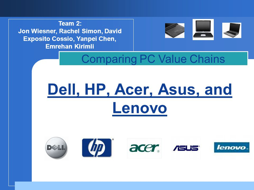 Dell, HP, Acer, Asus, and Lenovo Comparing PC Value Chains Team 2: Jon Wiesner, Rachel Simon, David Exposito Cossio, Yanpei Chen, Emrehan Kirimli