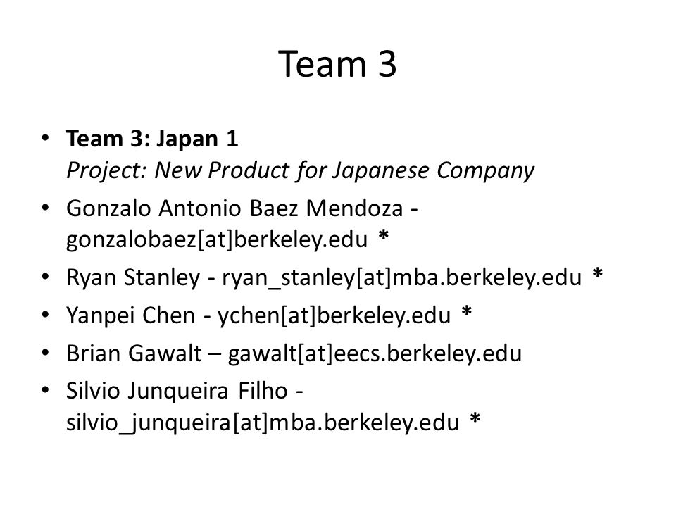 Team 3 Team 3: Japan 1 Project: New Product for Japanese Company Gonzalo Antonio Baez Mendoza - gonzalobaez[at]berkeley.edu * Ryan Stanley - ryan_stan