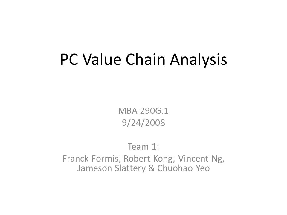 PC Value Chain Analysis MBA 290G.1 9/24/2008 Team 1: Franck Formis, Robert Kong, Vincent Ng, Jameson Slattery & Chuohao Yeo
