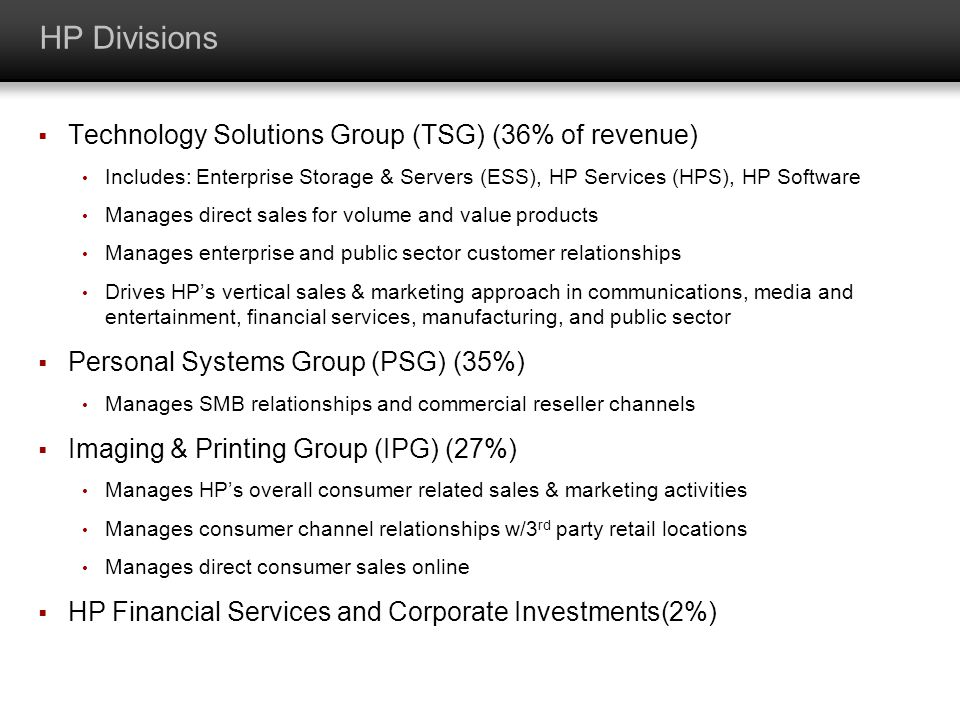 HP Divisions Technology Solutions Group (TSG) (36% of revenue) Includes: Enterprise Storage & Servers (ESS), HP Services (HPS), HP Software Manages di