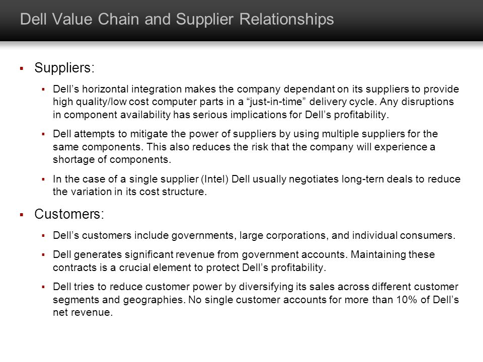 Dell Value Chain and Supplier Relationships Suppliers: Dells horizontal integration makes the company dependant on its suppliers to provide high quali